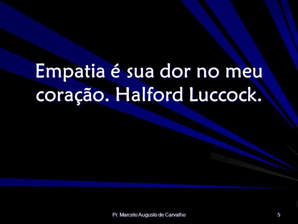 Pr. Marcelo Augusto de Carvalho 5 Empatia é sua dor no meu coração. Halford Luccock.