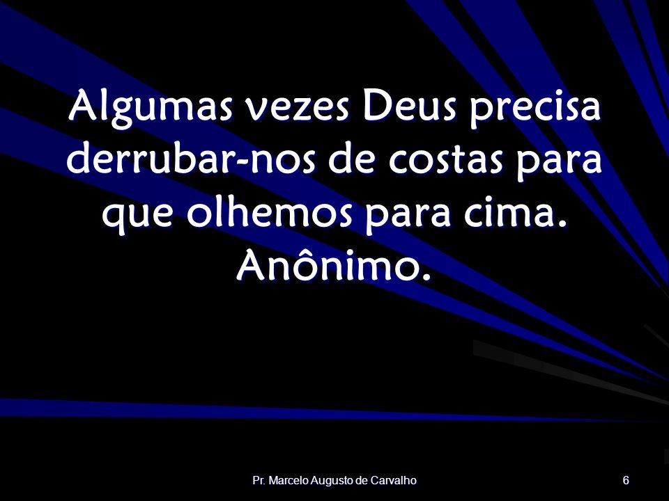 Pr. Marcelo Augusto de Carvalho 6 Algumas vezes Deus precisa derrubar-nos de costas para que olhemos para cima. Anônimo.