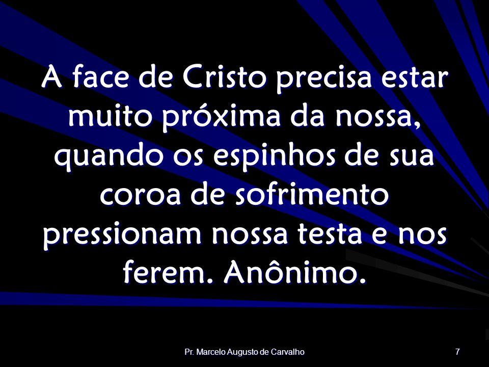 Pr. Marcelo Augusto de Carvalho 7 A face de Cristo precisa estar muito próxima da nossa, quando os espinhos de sua coroa de sofrimento pressionam noss