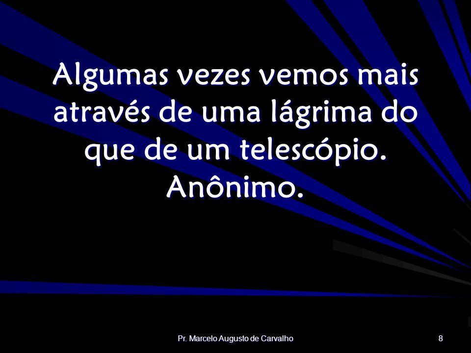 Pr. Marcelo Augusto de Carvalho 8 Algumas vezes vemos mais através de uma lágrima do que de um telescópio. Anônimo.