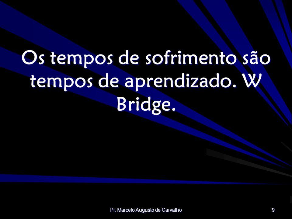 Pr. Marcelo Augusto de Carvalho 9 Os tempos de sofrimento são tempos de aprendizado. W Bridge.