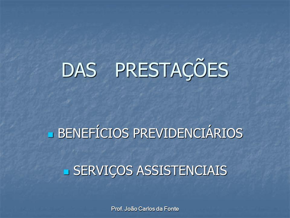 Prof. João Carlos da Fonte DAS PRESTAÇÕES BENEFÍCIOS PREVIDENCIÁRIOS BENEFÍCIOS PREVIDENCIÁRIOS SERVIÇOS ASSISTENCIAIS SERVIÇOS ASSISTENCIAIS