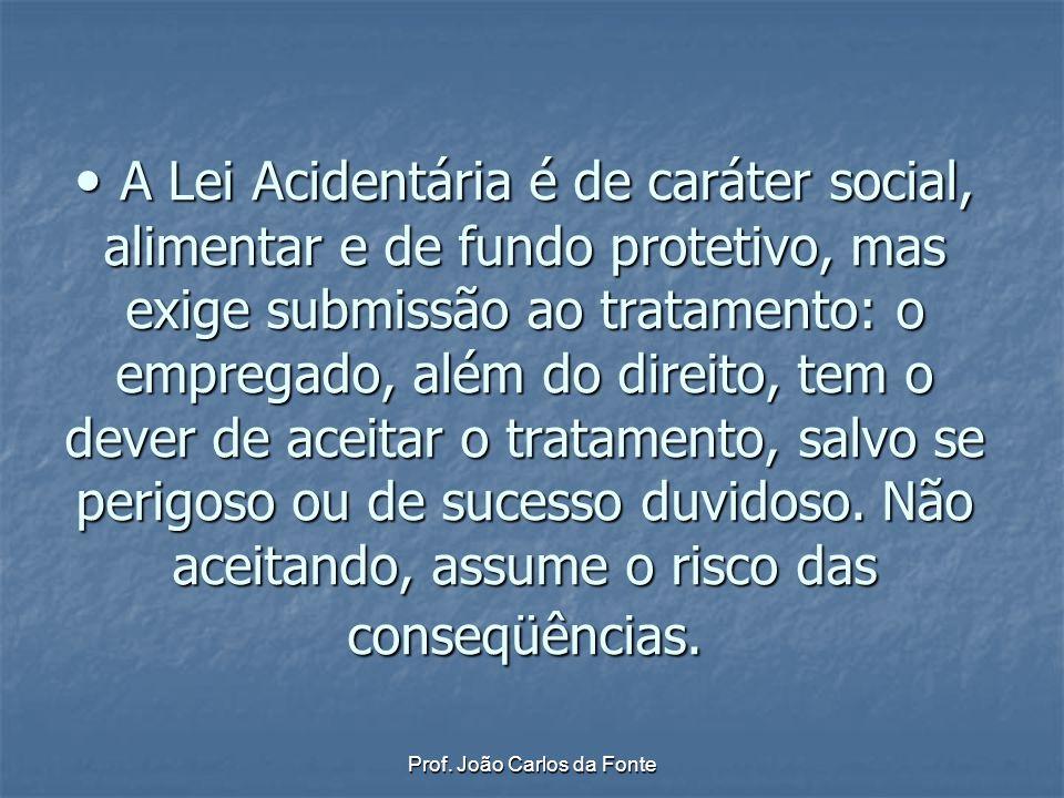 Prof. João Carlos da Fonte A Lei Acidentária é de caráter social, alimentar e de fundo protetivo, mas exige submissão ao tratamento: o empregado, além