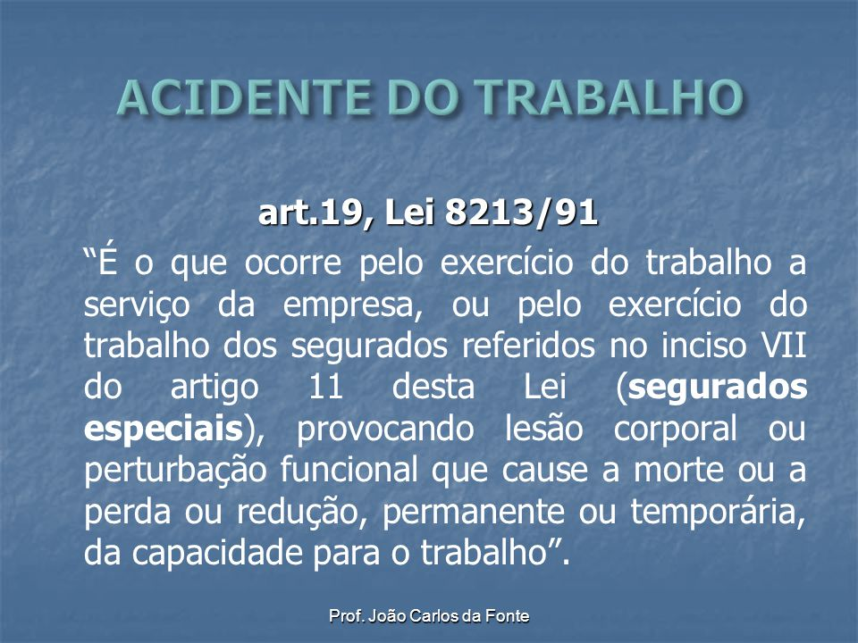 """Prof. João Carlos da Fonte art.19, Lei 8213/91 """"É o que ocorre pelo exercício do trabalho a serviço da empresa, ou pelo exercício do trabalho dos segu"""