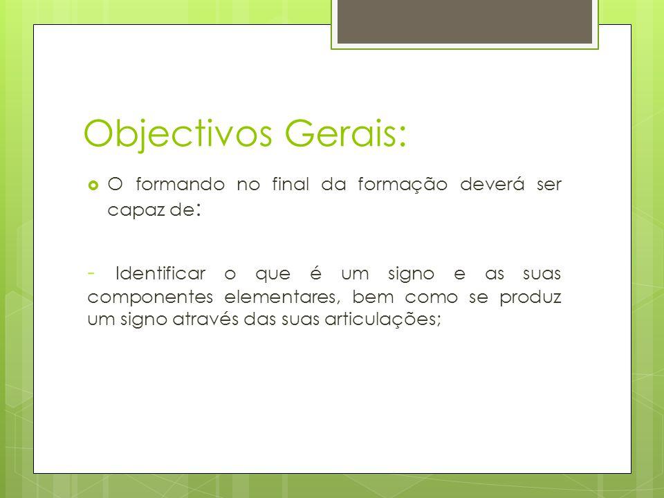 Objectivos Gerais:  O formando no final da formação deverá ser capaz de : - Identificar o que é um signo e as suas componentes elementares, bem como se produz um signo através das suas articulações;
