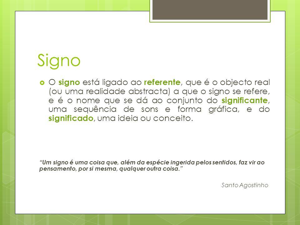 Signo  O signo está ligado ao referente, que é o objecto real (ou uma realidade abstracta) a que o signo se refere, e é o nome que se dá ao conjunto do significante, uma sequência de sons e forma gráfica, e do significado, uma ideia ou conceito.