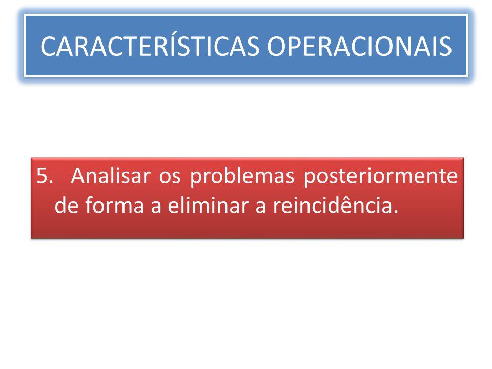 CARACTERÍSTICAS OPERACIONAIS 5. Analisar os problemas posteriormente de forma a eliminar a reincidência.