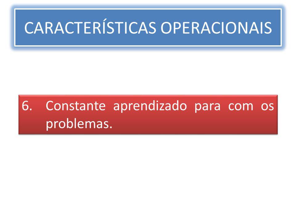 CARACTERÍSTICAS OPERACIONAIS 6.Constante aprendizado para com os problemas.