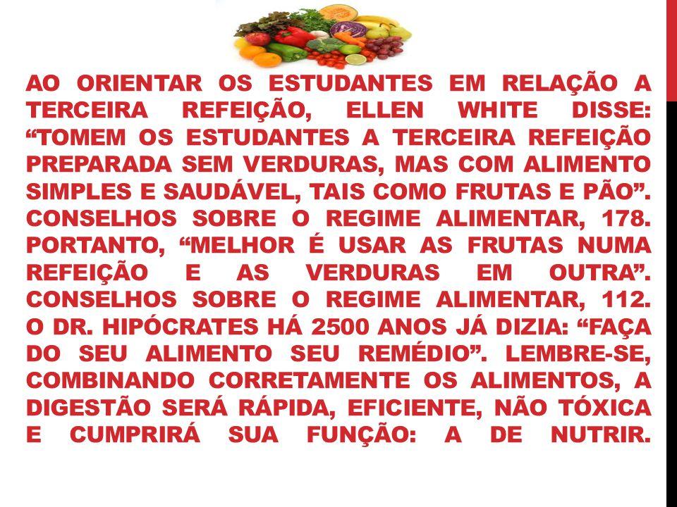 AO ORIENTAR OS ESTUDANTES EM RELAÇÃO A TERCEIRA REFEIÇÃO, ELLEN WHITE DISSE: TOMEM OS ESTUDANTES A TERCEIRA REFEIÇÃO PREPARADA SEM VERDURAS, MAS COM ALIMENTO SIMPLES E SAUDÁVEL, TAIS COMO FRUTAS E PÃO .