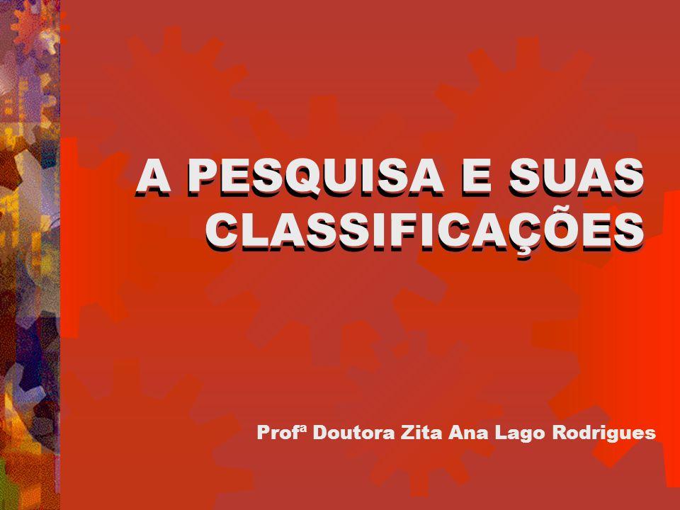 A PESQUISA E SUAS CLASSIFICAÇÕES Profª Doutora Zita Ana Lago Rodrigues A PESQUISA E SUAS CLASSIFICAÇÕES