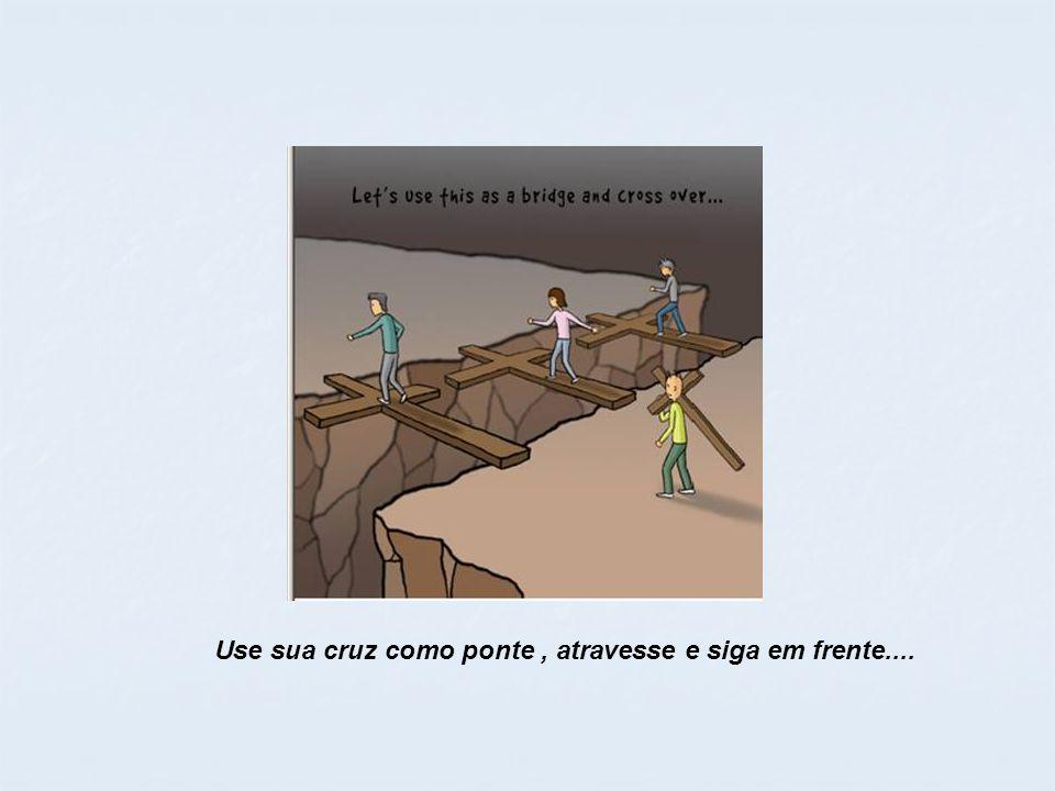 Use sua cruz como ponte, atravesse e siga em frente....