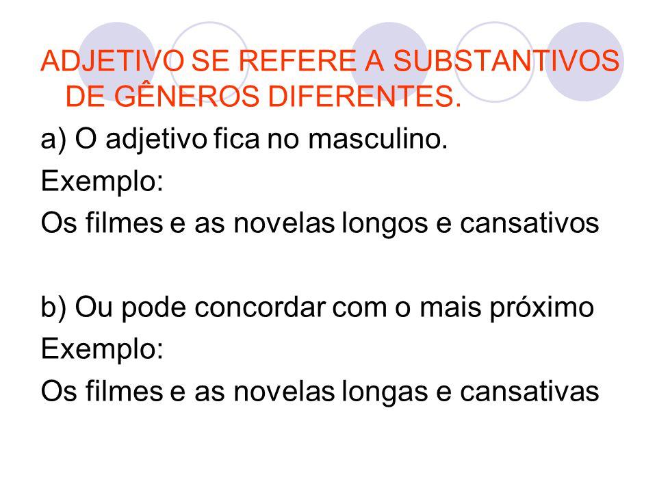 ADJETIVO SE REFERE A SUBSTANTIVOS DE GÊNEROS DIFERENTES. a) O adjetivo fica no masculino. Exemplo: Os filmes e as novelas longos e cansativos b) Ou po