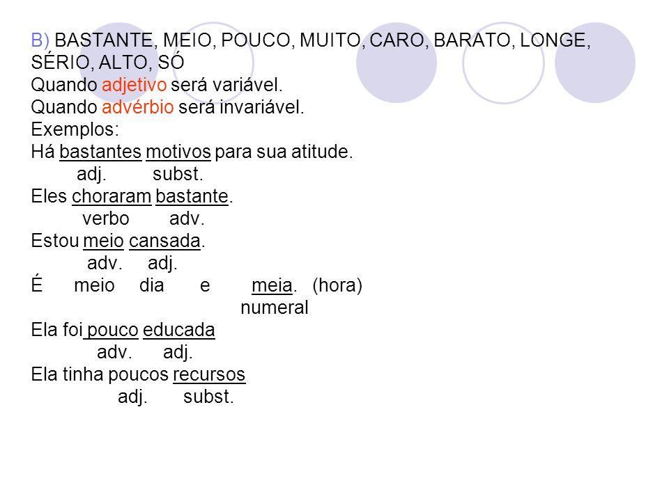 B) BASTANTE, MEIO, POUCO, MUITO, CARO, BARATO, LONGE, SÉRIO, ALTO, SÓ Quando adjetivo será variável.