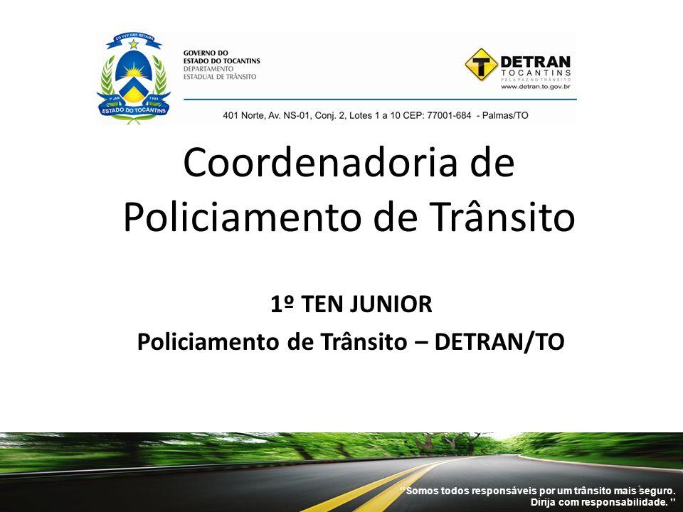 Coordenadoria de Policiamento de Trânsito 1º TEN JUNIOR Policiamento de Trânsito – DETRAN/TO ''Somos todos responsáveis por um trânsito mais seguro. D