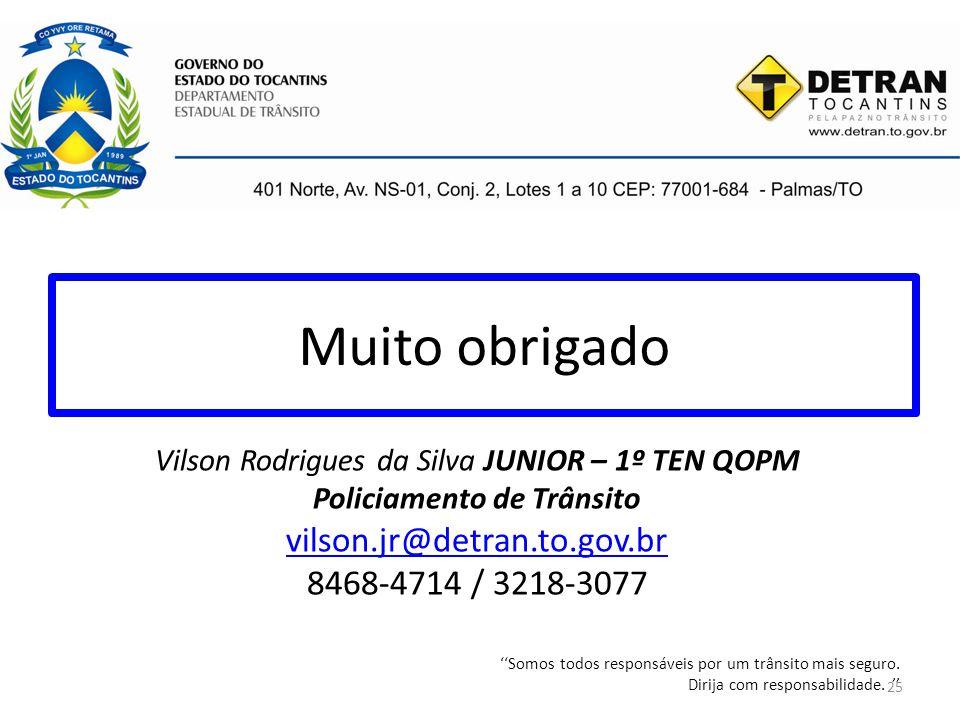 Muito obrigado Vilson Rodrigues da Silva JUNIOR – 1º TEN QOPM Policiamento de Trânsito vilson.jr@detran.to.gov.br 8468-4714 / 3218-3077 ''Somos todos