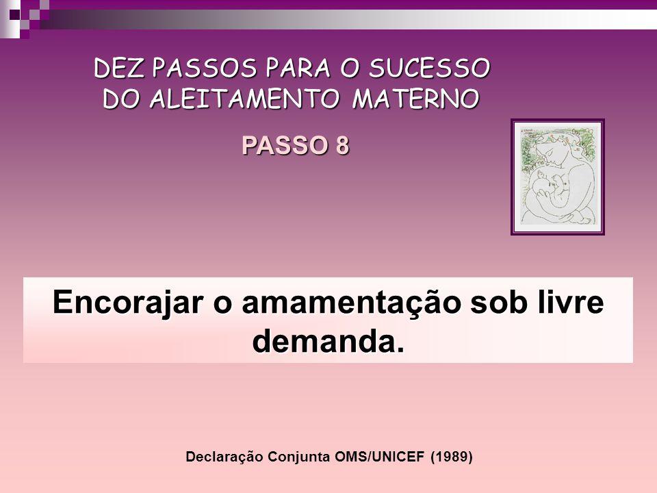Encorajar o amamentação sob livre demanda. DEZ PASSOS PARA O SUCESSO DO ALEITAMENTO MATERNO PASSO 8 Declaração Conjunta OMS/UNICEF (1989)