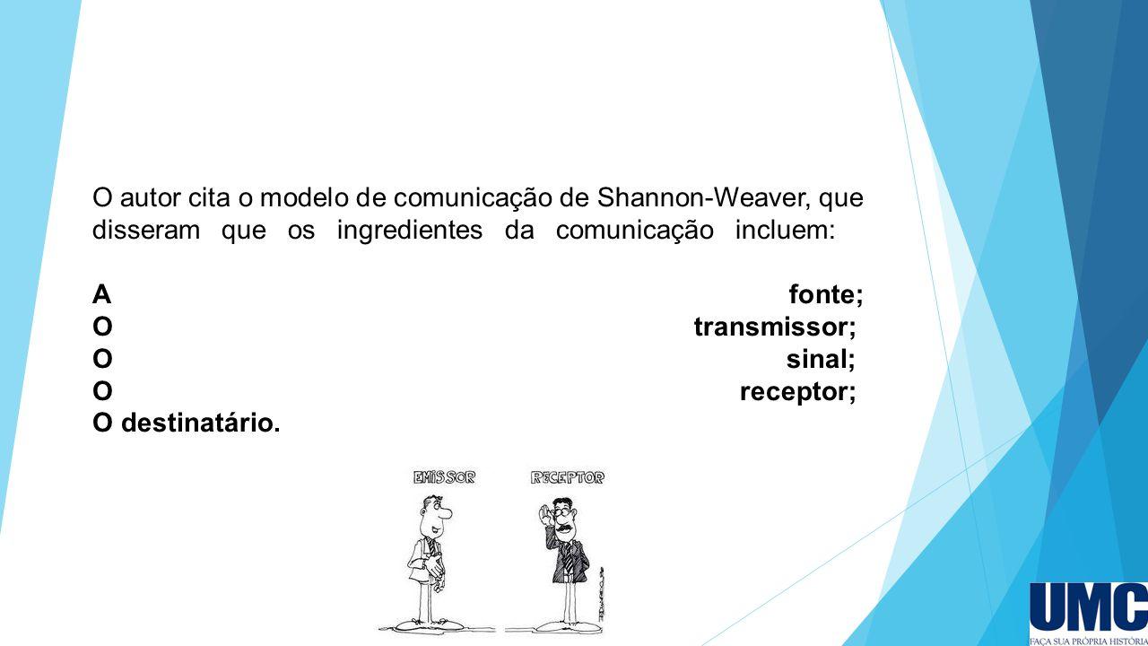 O autor cita o modelo de comunicação de Shannon-Weaver, que disseram que os ingredientes da comunicação incluem: A fonte; O transmissor; O sinal; O re