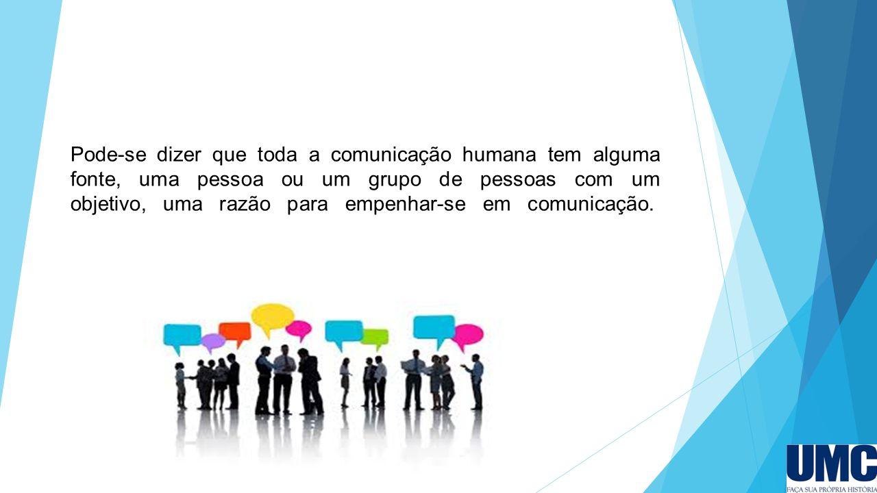 Pode-se dizer que toda a comunicação humana tem alguma fonte, uma pessoa ou um grupo de pessoas com um objetivo, uma razão para empenhar-se em comunic