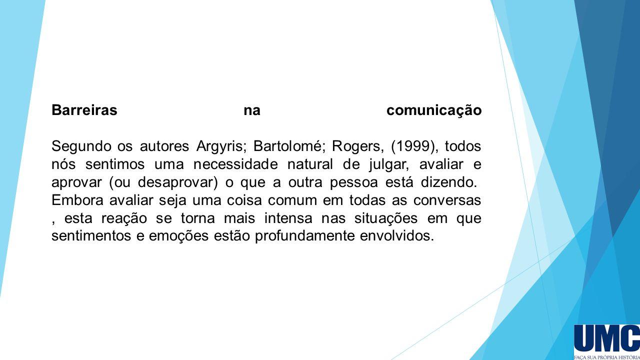 Barreiras na comunicação Segundo os autores Argyris; Bartolomé; Rogers, (1999), todos nós sentimos uma necessidade natural de julgar, avaliar e aprova
