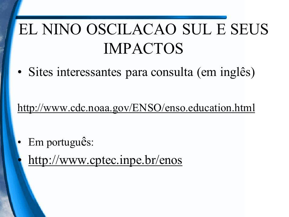 EL NINO OSCILACAO SUL E SEUS IMPACTOS Sites interessantes para consulta (em inglês) http://www.cdc.noaa.gov/ENSO/enso.education.html Em portugu ê s: h