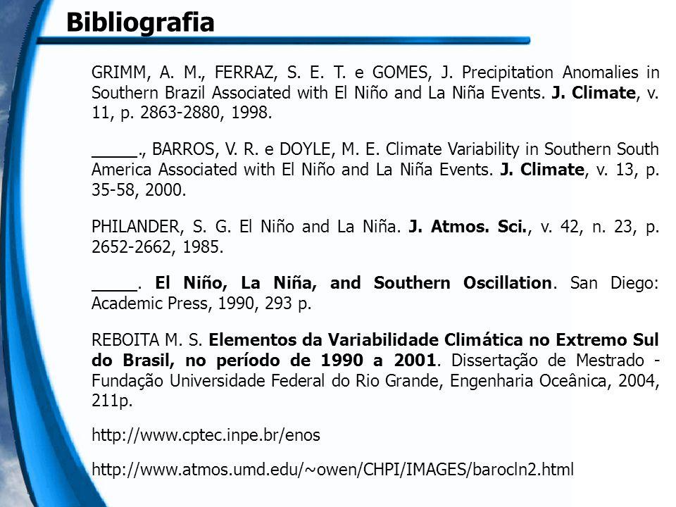Bibliografia GRIMM, A. M., FERRAZ, S. E. T. e GOMES, J. Precipitation Anomalies in Southern Brazil Associated with El Niño and La Niña Events. J. Clim