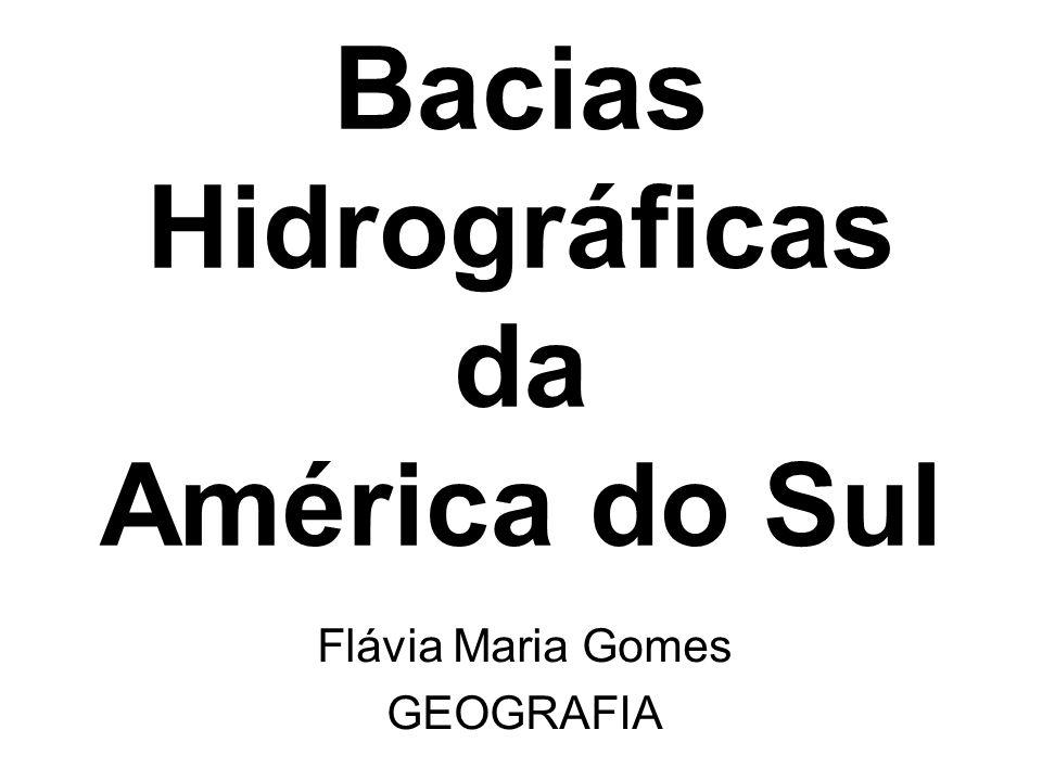 Bacias Hidrográficas da América do Sul Flávia Maria Gomes GEOGRAFIA