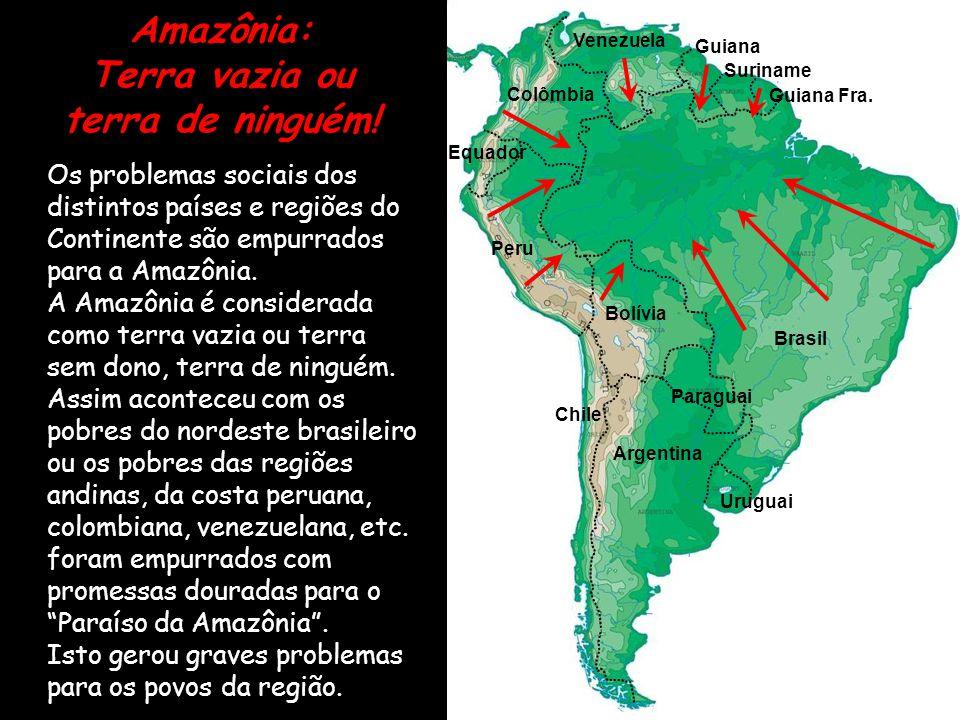 Amazônia: Terra vazia ou terra de ninguém! Os problemas sociais dos distintos países e regiões do Continente são empurrados para a Amazônia. A Amazôni
