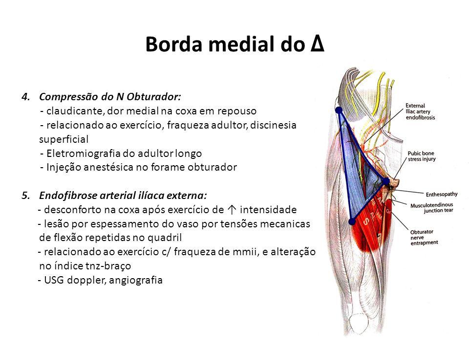 Borda medial do Δ 4.Compressão do N Obturador: - claudicante, dor medial na coxa em repouso - relacionado ao exercício, fraqueza adultor, discinesia superficial - Eletromiografia do adultor longo - Injeção anestésica no forame obturador 5.Endofibrose arterial ilíaca externa: - desconforto na coxa após exercício de ↑ intensidade - lesão por espessamento do vaso por tensões mecanicas de flexão repetidas no quadril - relacionado ao exercício c/ fraqueza de mmii, e alteração no índice tnz-braço - USG doppler, angiografia