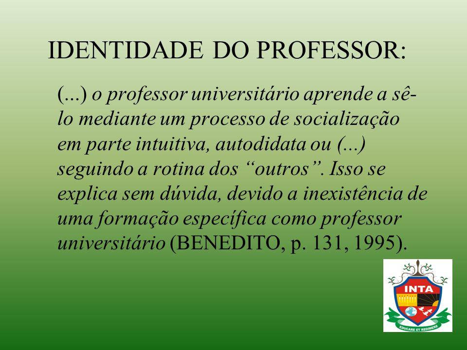 IDENTIDADE DO PROFESSOR: (...) o professor universitário aprende a sê- lo mediante um processo de socialização em parte intuitiva, autodidata ou (...)