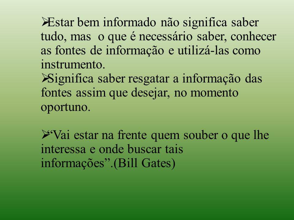 Estar bem informado não significa saber tudo, mas o que é necessário saber, conhecer as fontes de informação e utilizá-las como instrumento.  Signi