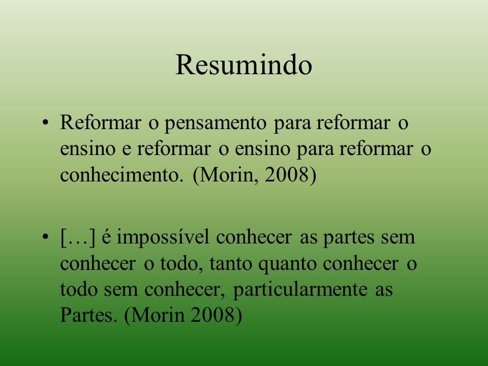 Resumindo Reformar o pensamento para reformar o ensino e reformar o ensino para reformar o conhecimento. (Morin, 2008) […] é impossível conhecer as pa