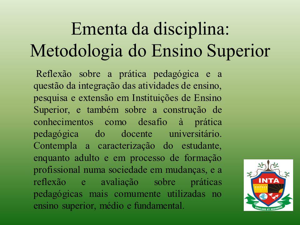 Ementa da disciplina: Metodologia do Ensino Superior Reflexão sobre a prática pedagógica e a questão da integração das atividades de ensino, pesquisa
