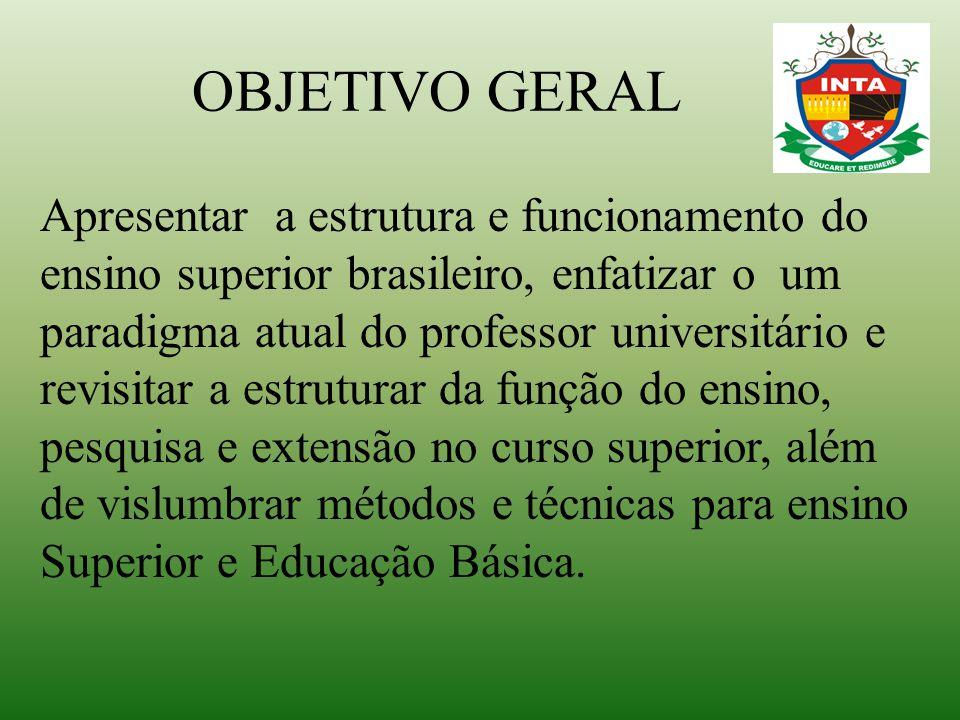 OBJETIVO GERAL Apresentar a estrutura e funcionamento do ensino superior brasileiro, enfatizar o um paradigma atual do professor universitário e revis