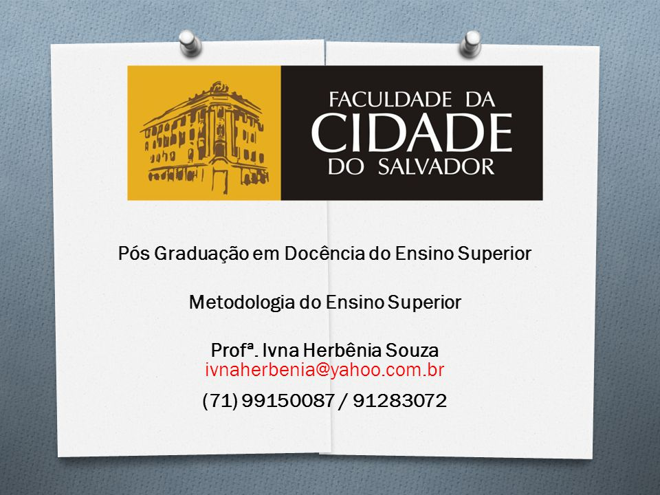 Pós Graduação em Docência do Ensino Superior Metodologia do Ensino Superior Profª. Ivna Herbênia Souza ivnaherbenia@yahoo.com.br (71) 99150087 / 91283