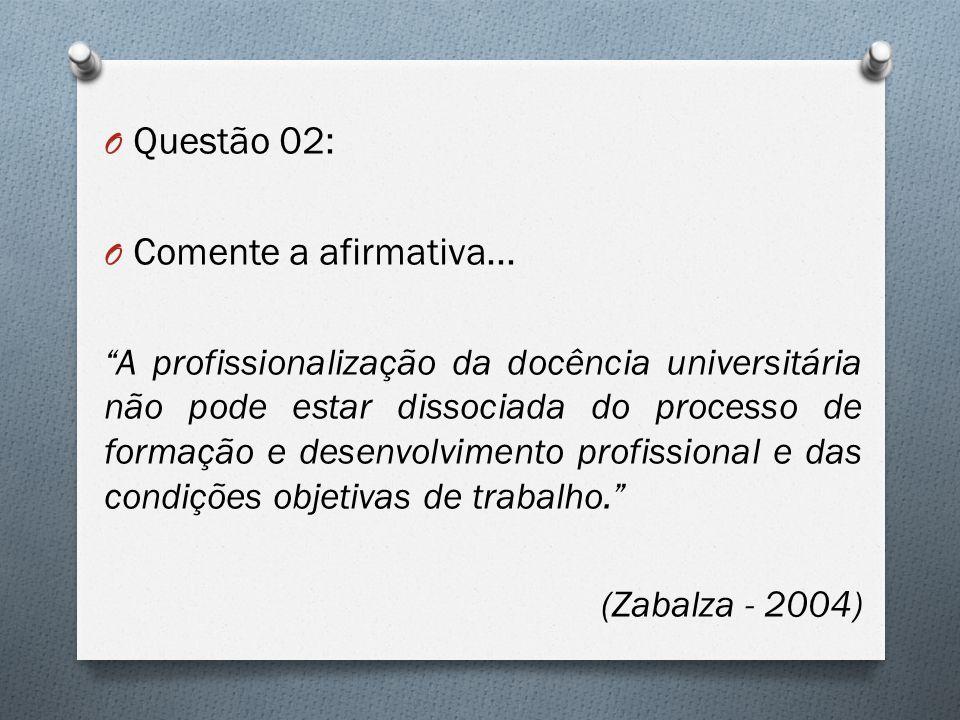 """O Questão 02: O Comente a afirmativa... """"A profissionalização da docência universitária não pode estar dissociada do processo de formação e desenvolvi"""