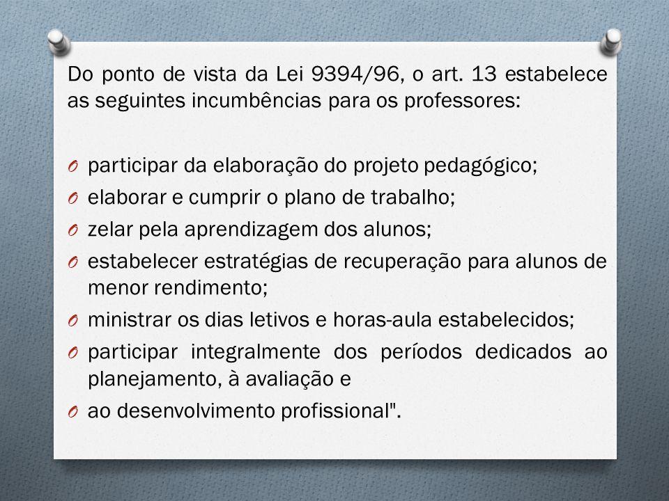 Do ponto de vista da Lei 9394/96, o art. 13 estabelece as seguintes incumbências para os professores: O participar da elaboração do projeto pedagógico