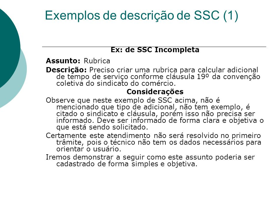 Exemplos de descrição de SSC (1) Ex: de SSC Incompleta Assunto: Rubrica Descrição: Preciso criar uma rubrica para calcular adicional de tempo de servi