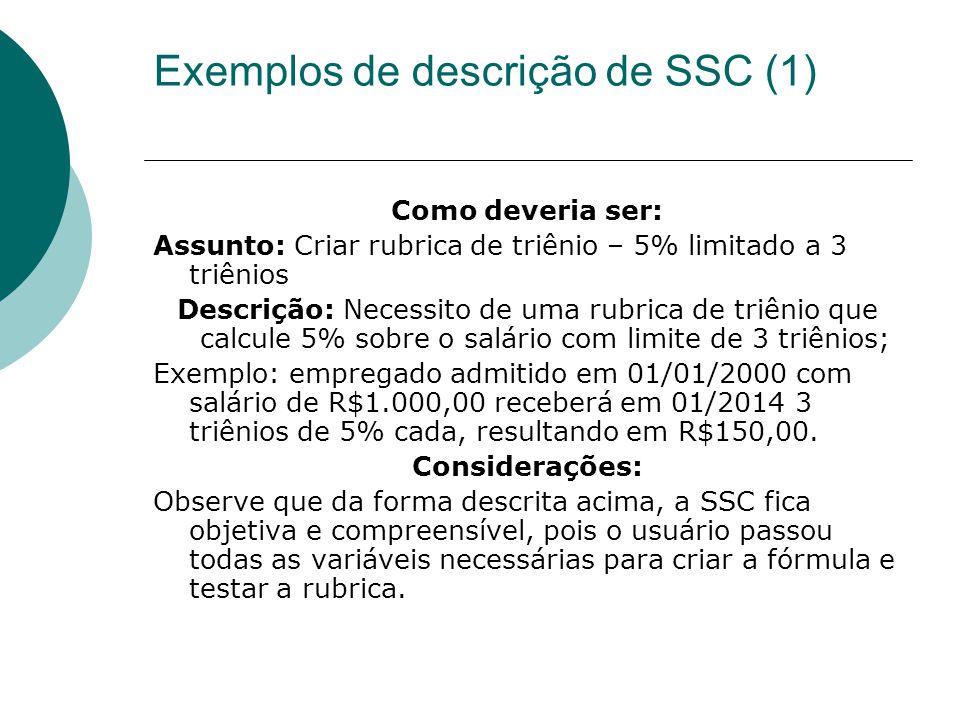 Exemplos de descrição de SSC (1) Como deveria ser: Assunto: Criar rubrica de triênio – 5% limitado a 3 triênios Descrição: Necessito de uma rubrica de