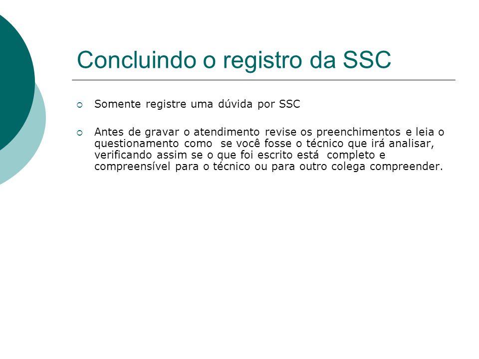 Concluindo o registro da SSC  Somente registre uma dúvida por SSC  Antes de gravar o atendimento revise os preenchimentos e leia o questionamento co