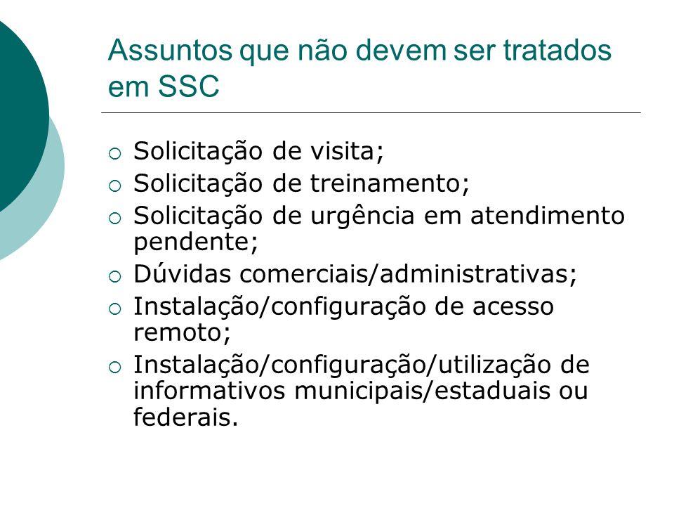 Assuntos que não devem ser tratados em SSC  Solicitação de visita;  Solicitação de treinamento;  Solicitação de urgência em atendimento pendente; 