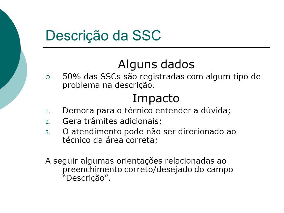 Descrição da SSC Alguns dados  50% das SSCs são registradas com algum tipo de problema na descrição. Impacto 1. Demora para o técnico entender a dúvi