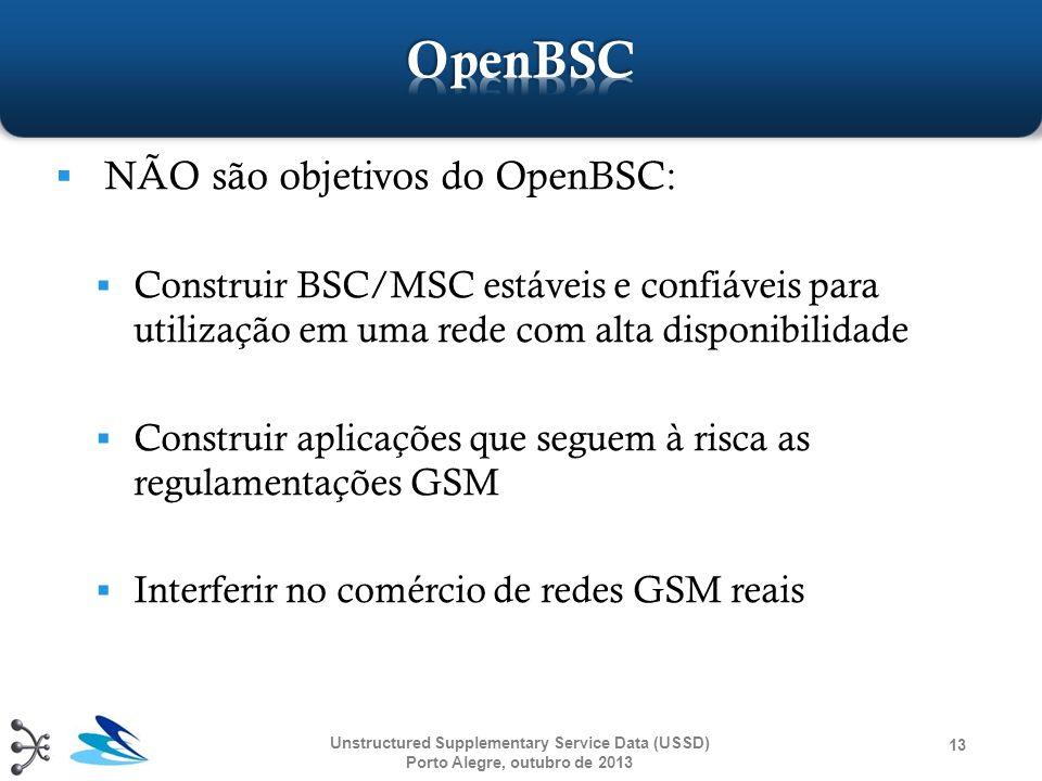  NÃO são objetivos do OpenBSC:  Construir BSC/MSC estáveis e confiáveis para utilização em uma rede com alta disponibilidade  Construir aplicações