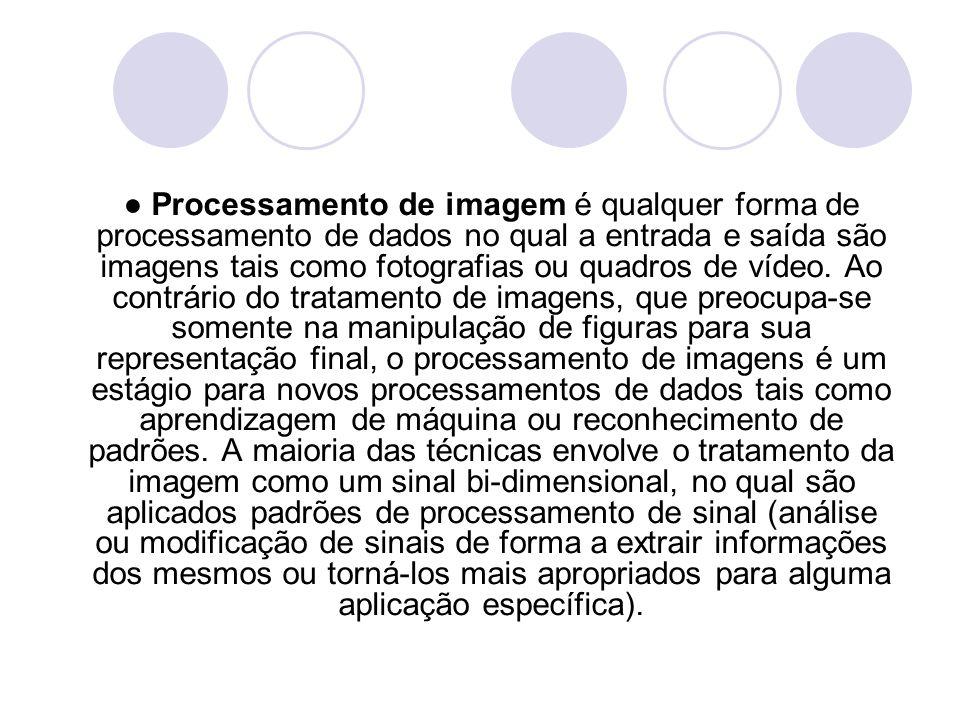 ● Processamento de imagem é qualquer forma de processamento de dados no qual a entrada e saída são imagens tais como fotografias ou quadros de vídeo.