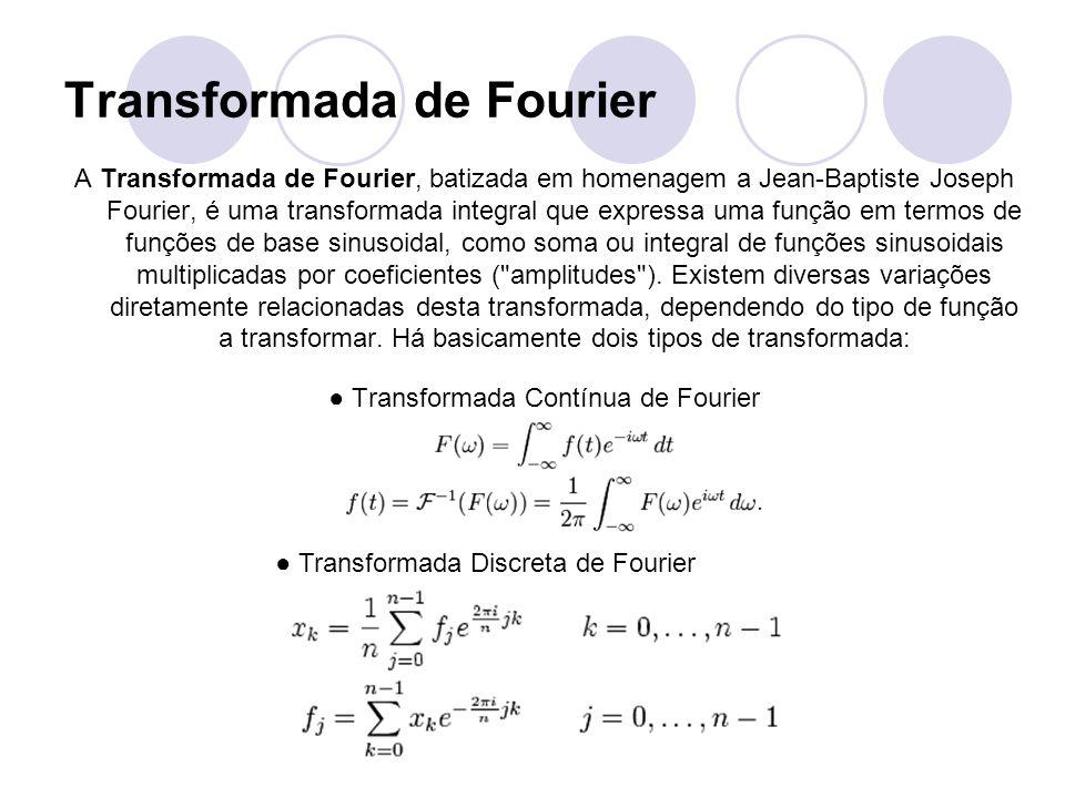 Transformada de Fourier A Transformada de Fourier, batizada em homenagem a Jean-Baptiste Joseph Fourier, é uma transformada integral que expressa uma