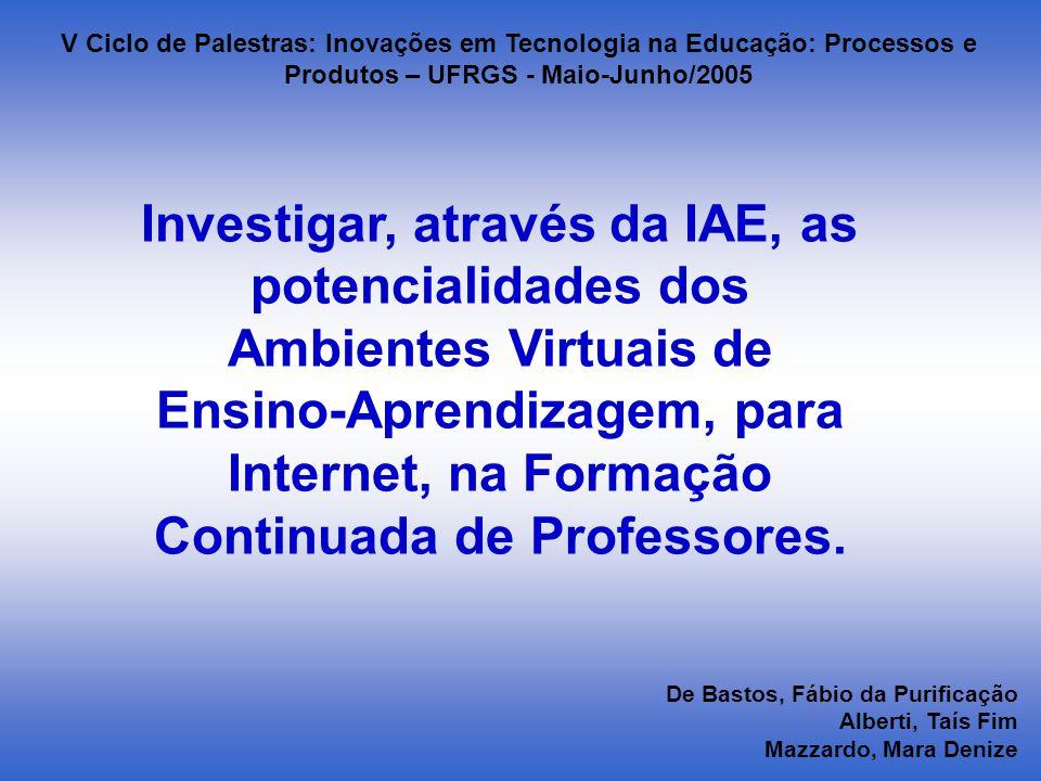De Bastos, Fábio da Purificação Alberti, Taís Fim Mazzardo, Mara Denize V Ciclo de Palestras: Inovações em Tecnologia na Educação: Processos e Produtos – UFRGS - Maio-Junho/2005 Investigar, através da IAE, as potencialidades dos Ambientes Virtuais de Ensino-Aprendizagem, para Internet, na Formação Continuada de Professores.