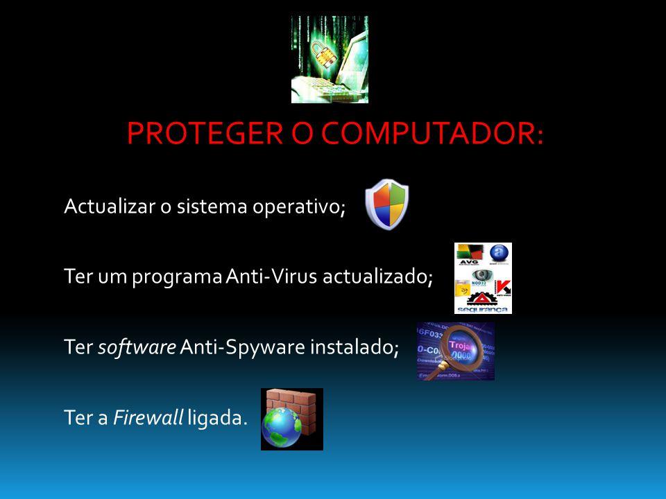 PROTEGER O COMPUTADOR: Actualizar o sistema operativo; Ter um programa Anti-Virus actualizado; Ter software Anti-Spyware instalado; Ter a Firewall lig