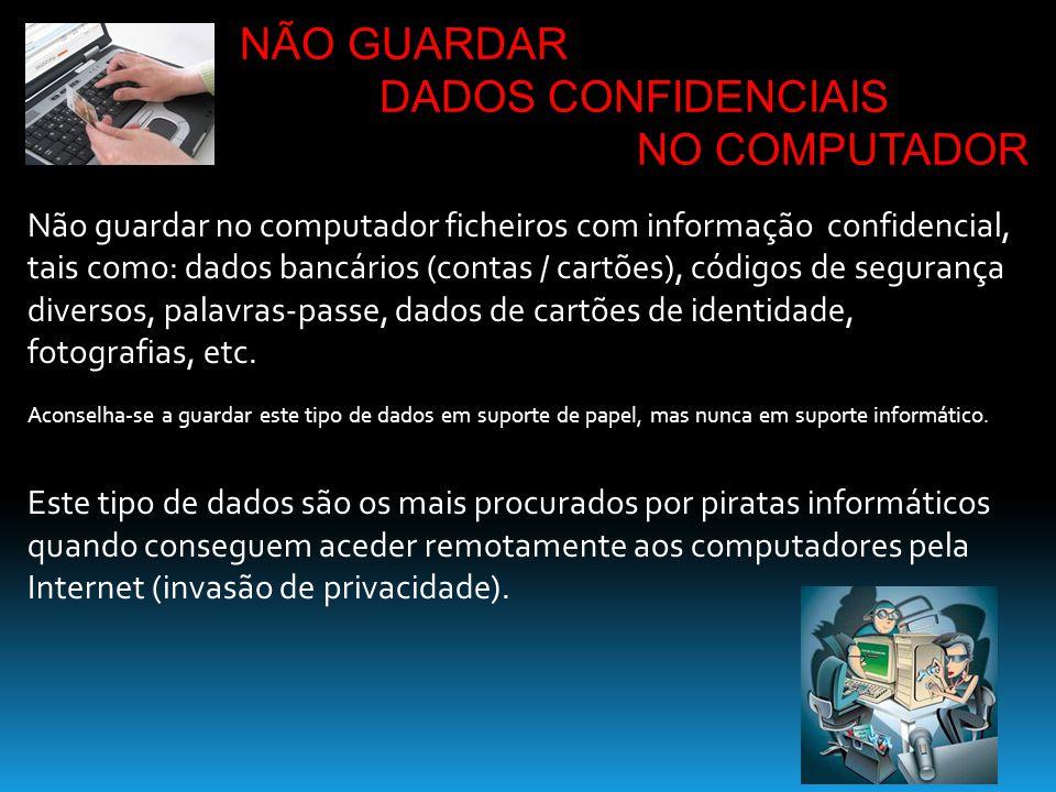 Não guardar no computador ficheiros com informação confidencial, tais como: dados bancários (contas / cartões), códigos de segurança diversos, palavra