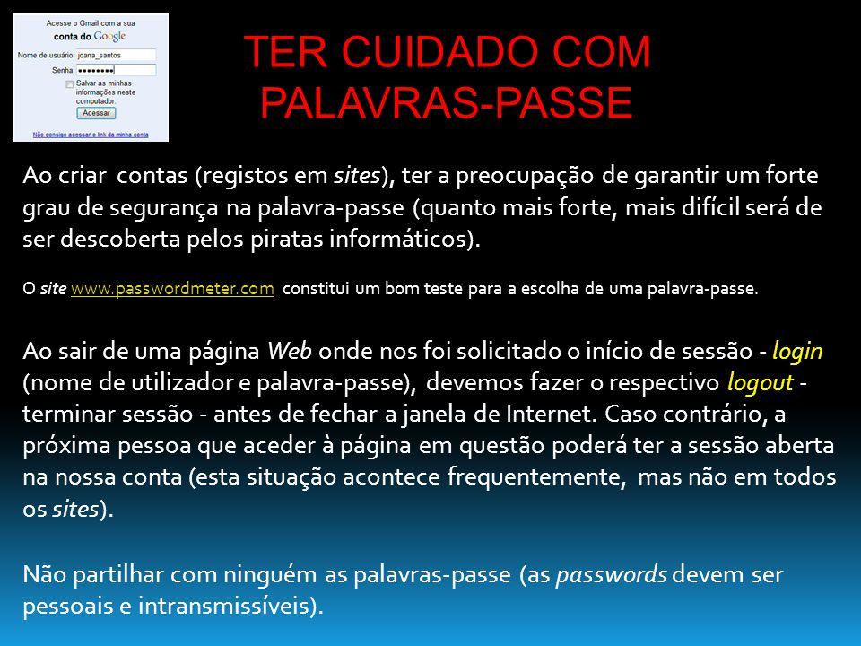 Ao criar contas (registos em sites), ter a preocupação de garantir um forte grau de segurança na palavra-passe (quanto mais forte, mais difícil será d