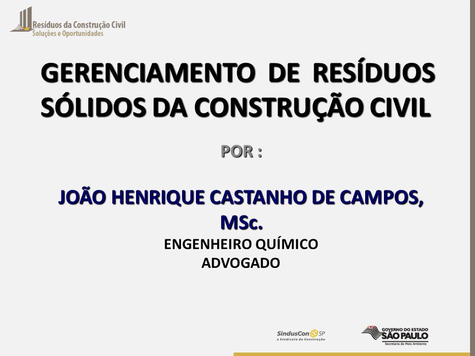 GERENCIAMENTO DE RESÍDUOS SÓLIDOS DA CONSTRUÇÃO CIVIL POR : JOÃO HENRIQUE CASTANHO DE CAMPOS, MSc. ENGENHEIRO QUÍMICO ADVOGADO