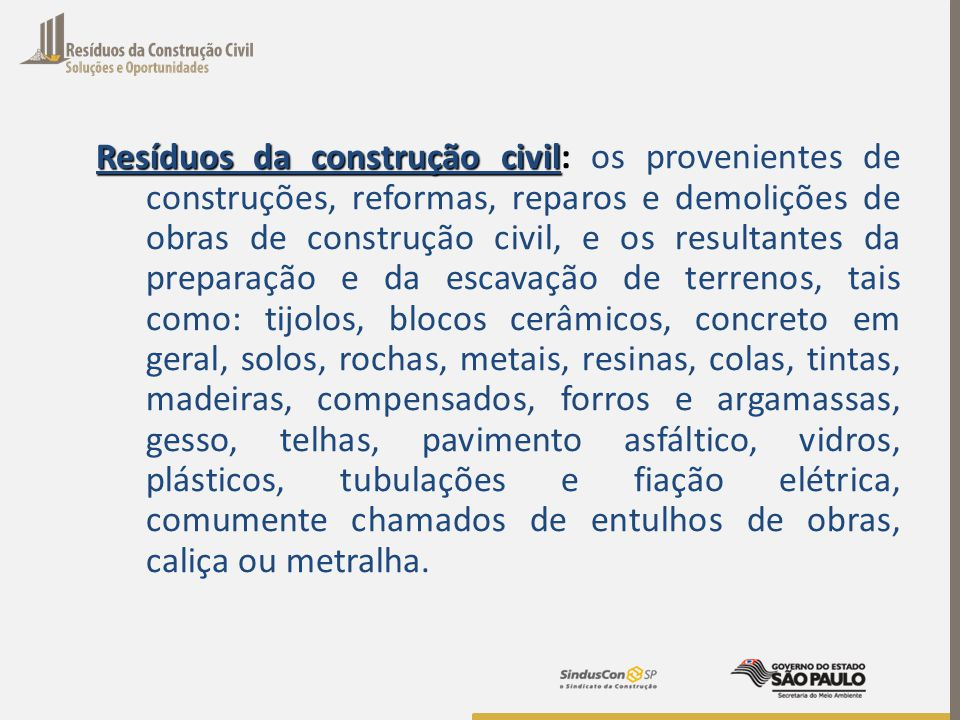 Resíduos da construção civil – (Resoluções CONAMA 307/02 e 448/12): Classe A – Classe A – são os resíduos recicláveis, tais como agregados; Classe B – Classe B – resíduos recicláveis para outras destinações, tais como plásticos, metais, etc...